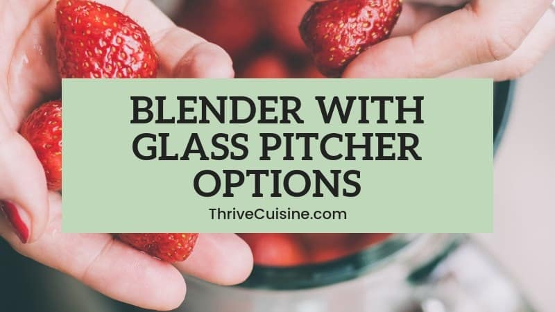 9 Blender with Glass Pitcher Options That Look Great & Perform