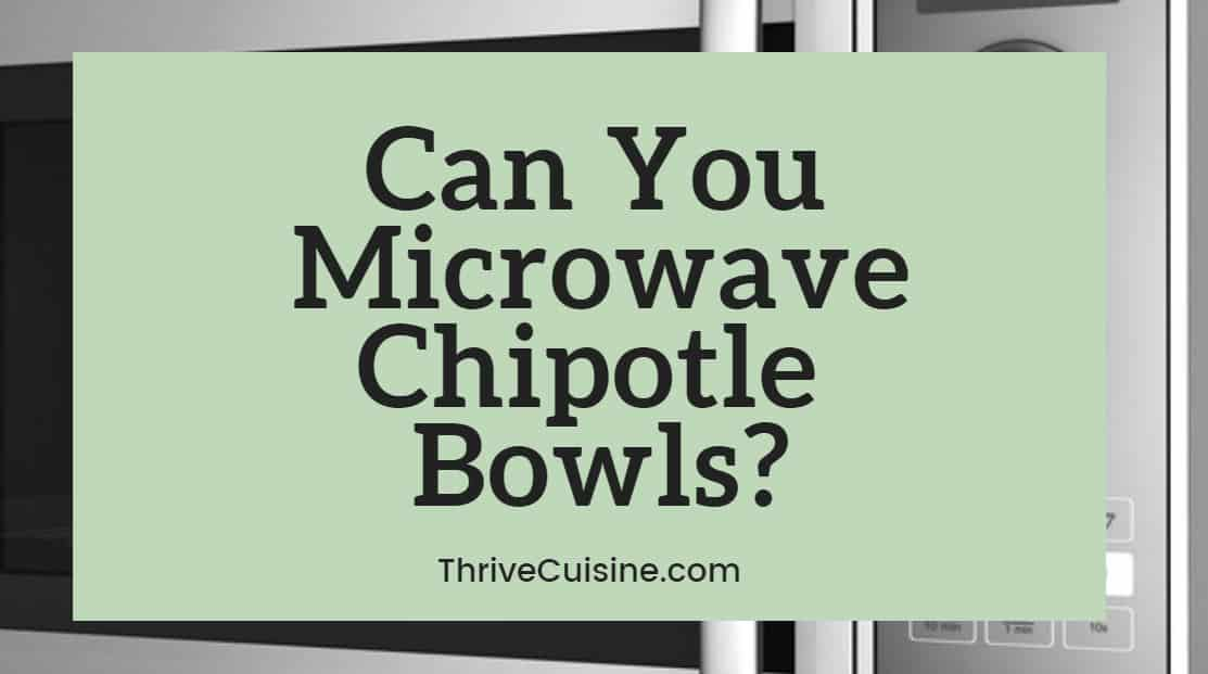 Can you microwave Chipotle bowls