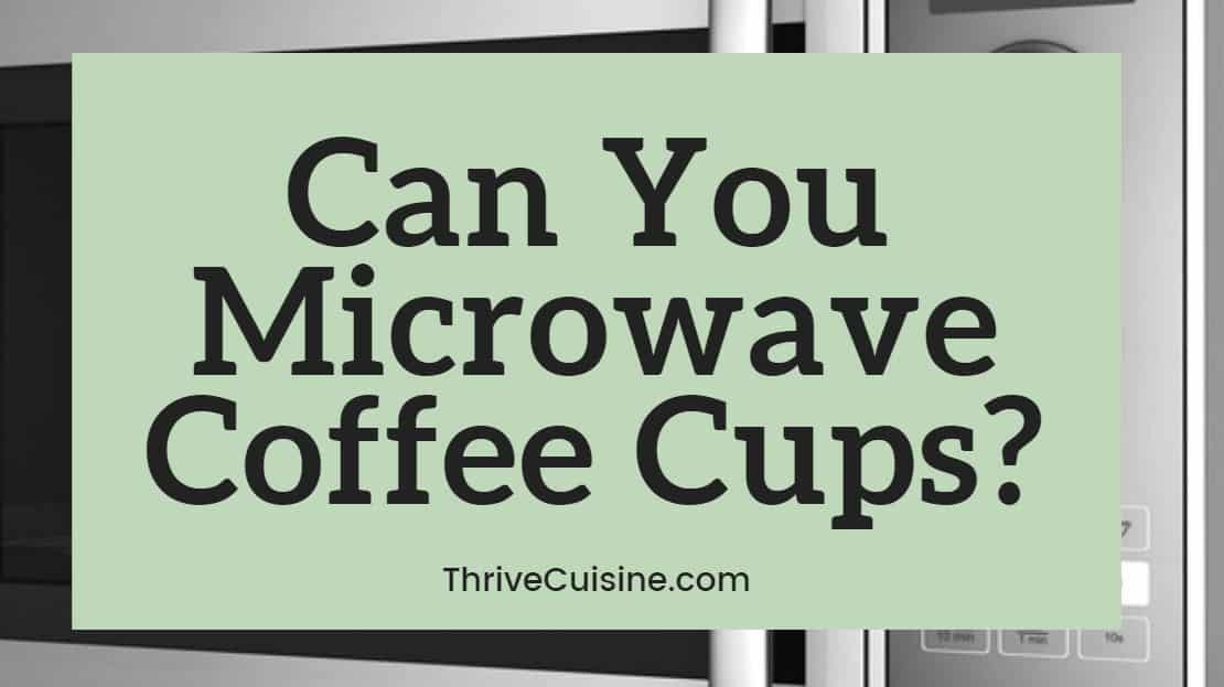 Can You Microwave Coffee Cups What Need To Know