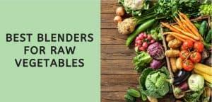 Best Blenders for Raw Vegetables