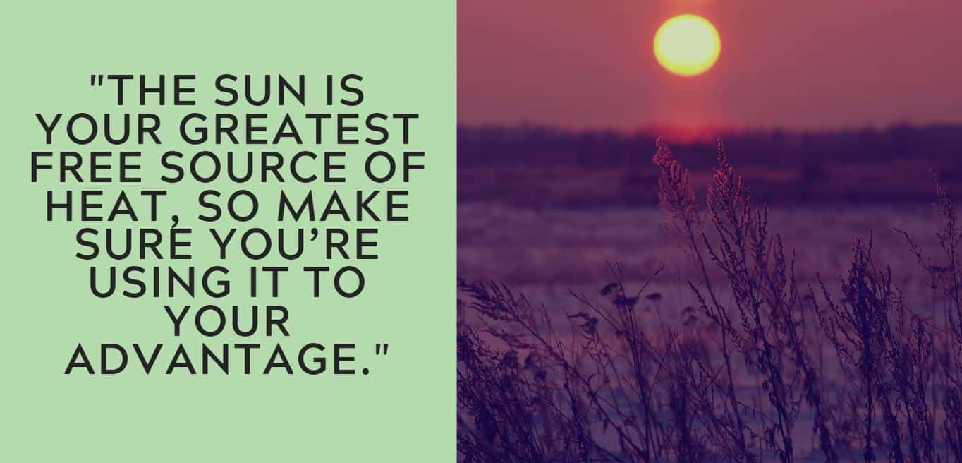 """""""The sun is your greatest free source of heat, so make sure you're using it to your advantage."""""""