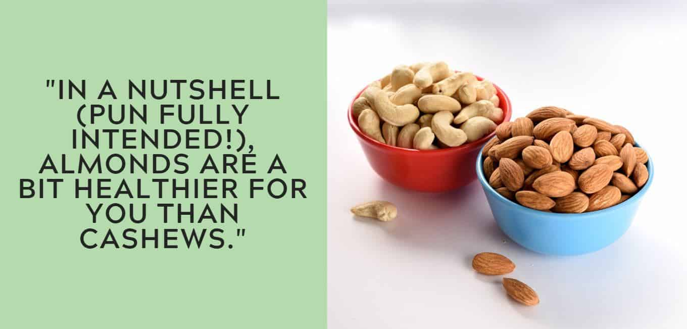 """""""In a nutshell (pun fully intended!), almonds are a bit healthier for you than cashews."""""""