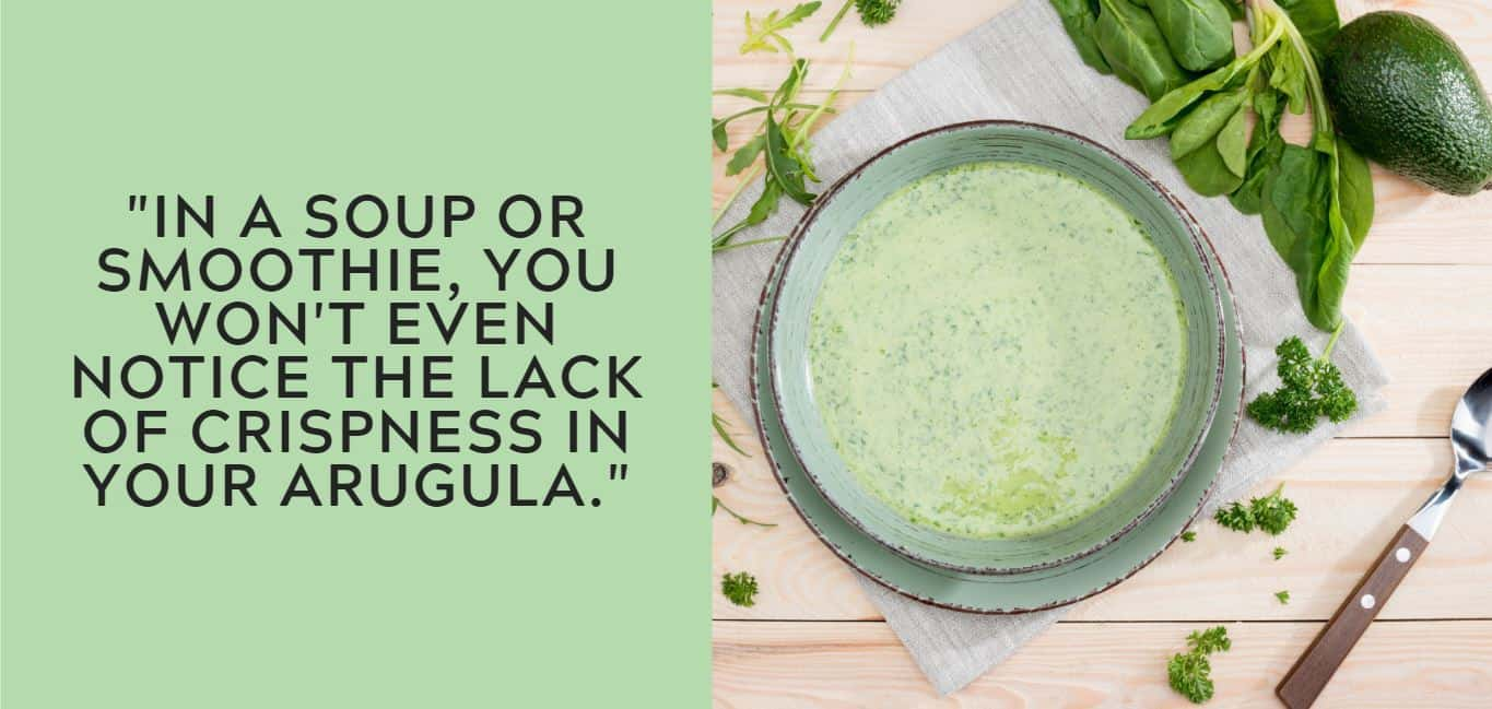 """""""In A soup or smoothie, you won't even notice the lack of crispness in your arugula."""""""