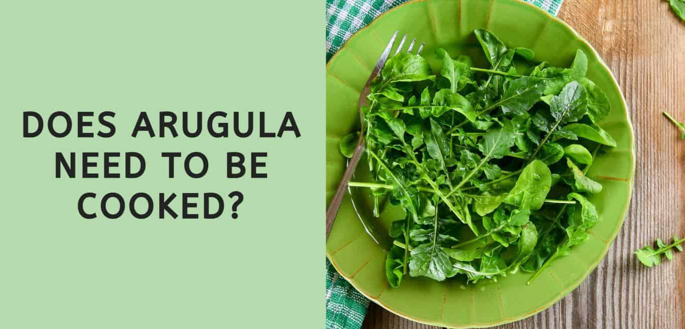 Does Arugula Need to be Cooked?