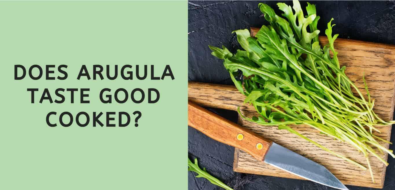 Does Arugula Taste Good Cooked?