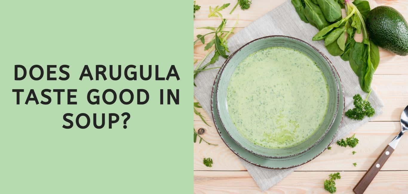 does arugula taste good in soup?