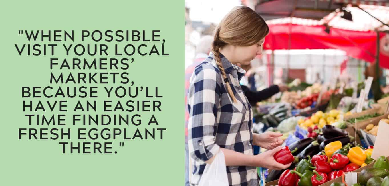 """When possible, visit your local farmers' markets, because you'll have an easier time finding a fresh eggplant there."""