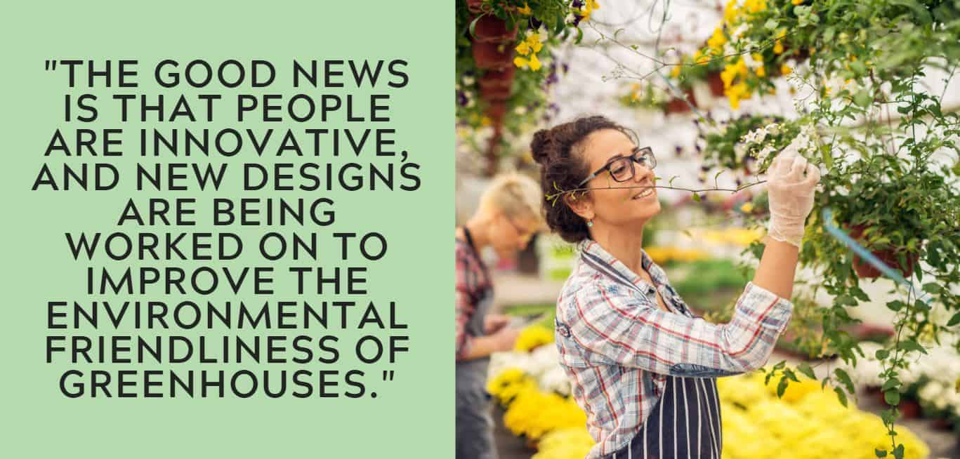 """The good news is that people are innovative, and new designs are being worked on to improve the environmental friendliness of greenhouses."""