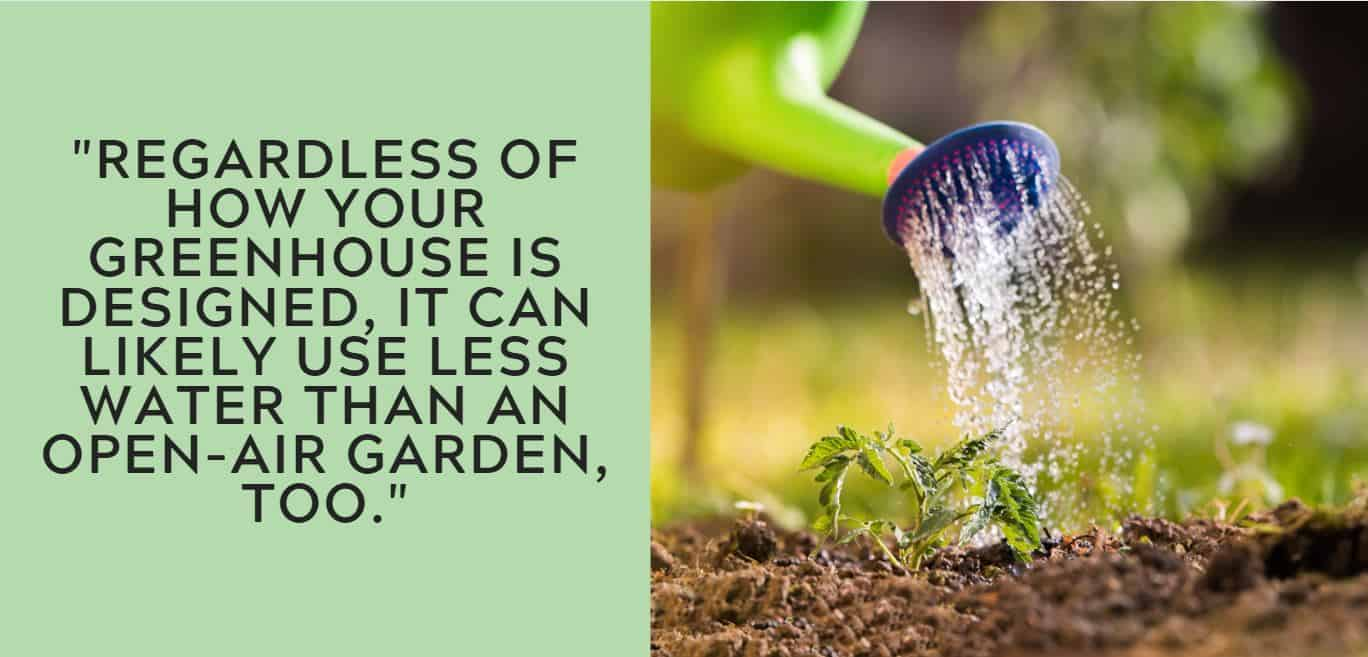 Regardless of how your greenhouse is designed, it can likely use less water than an open-air garden, too.