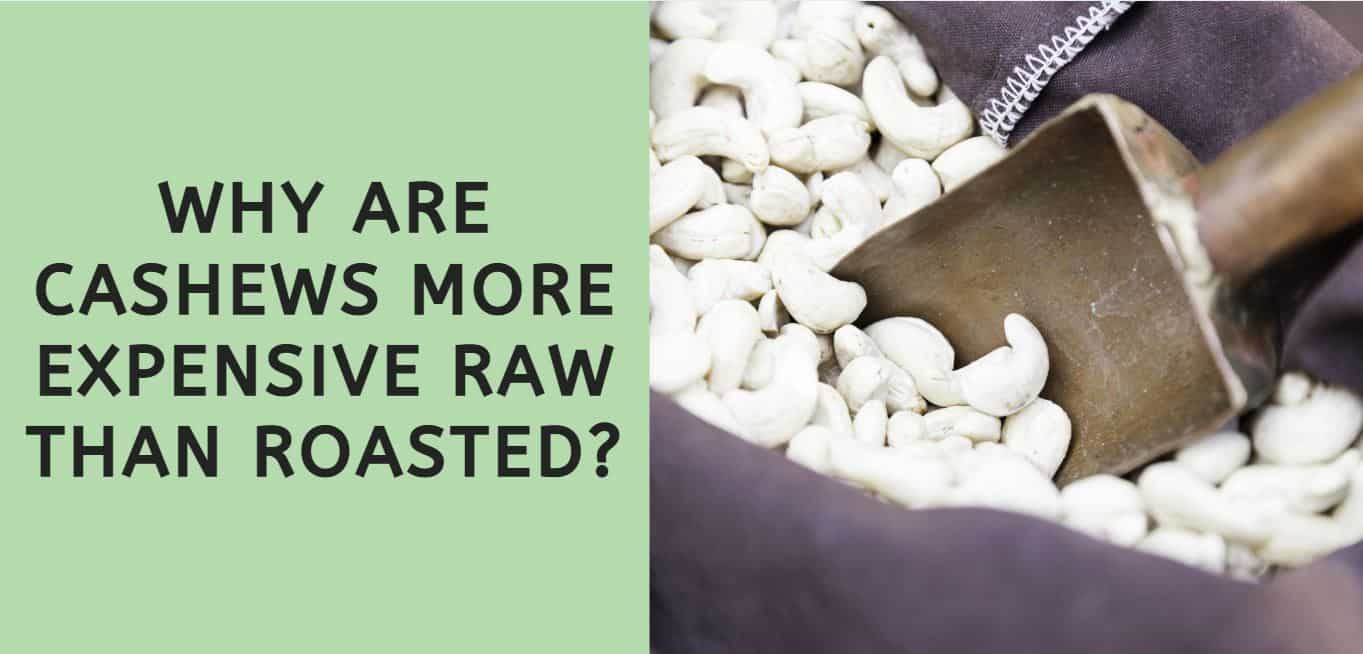 why are cashews more expensive raw than roasted?