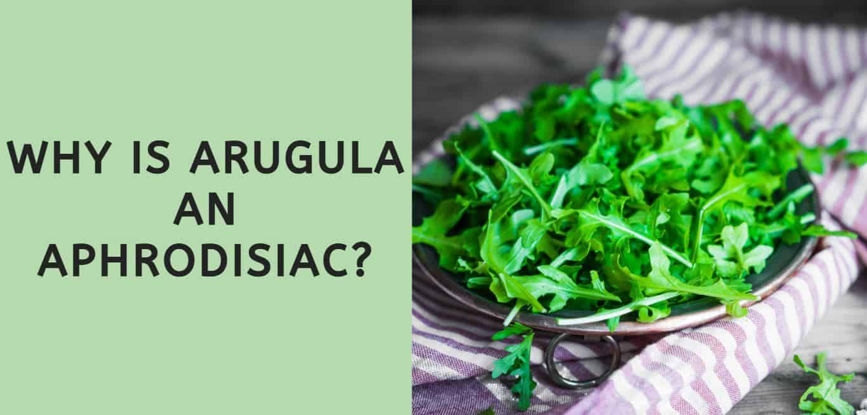 Why is Arugula an Aphrodisiac?