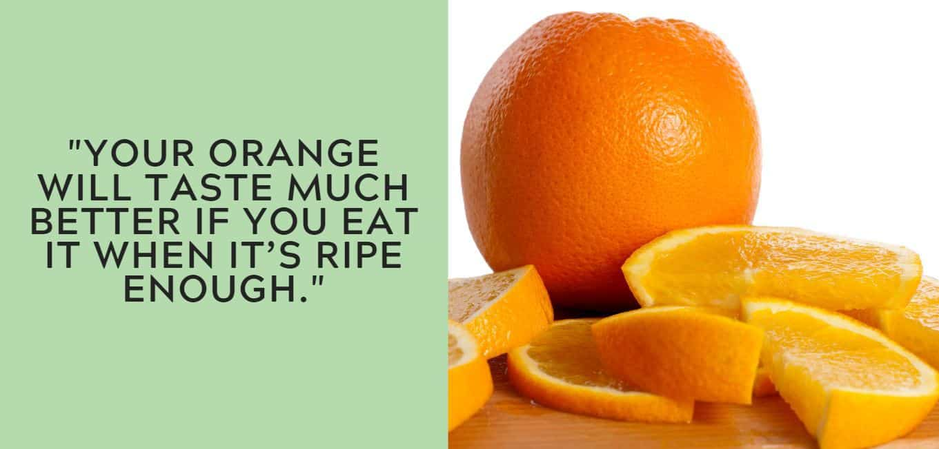 """Your orange will taste much better if you eat it when it's ripe enough."""