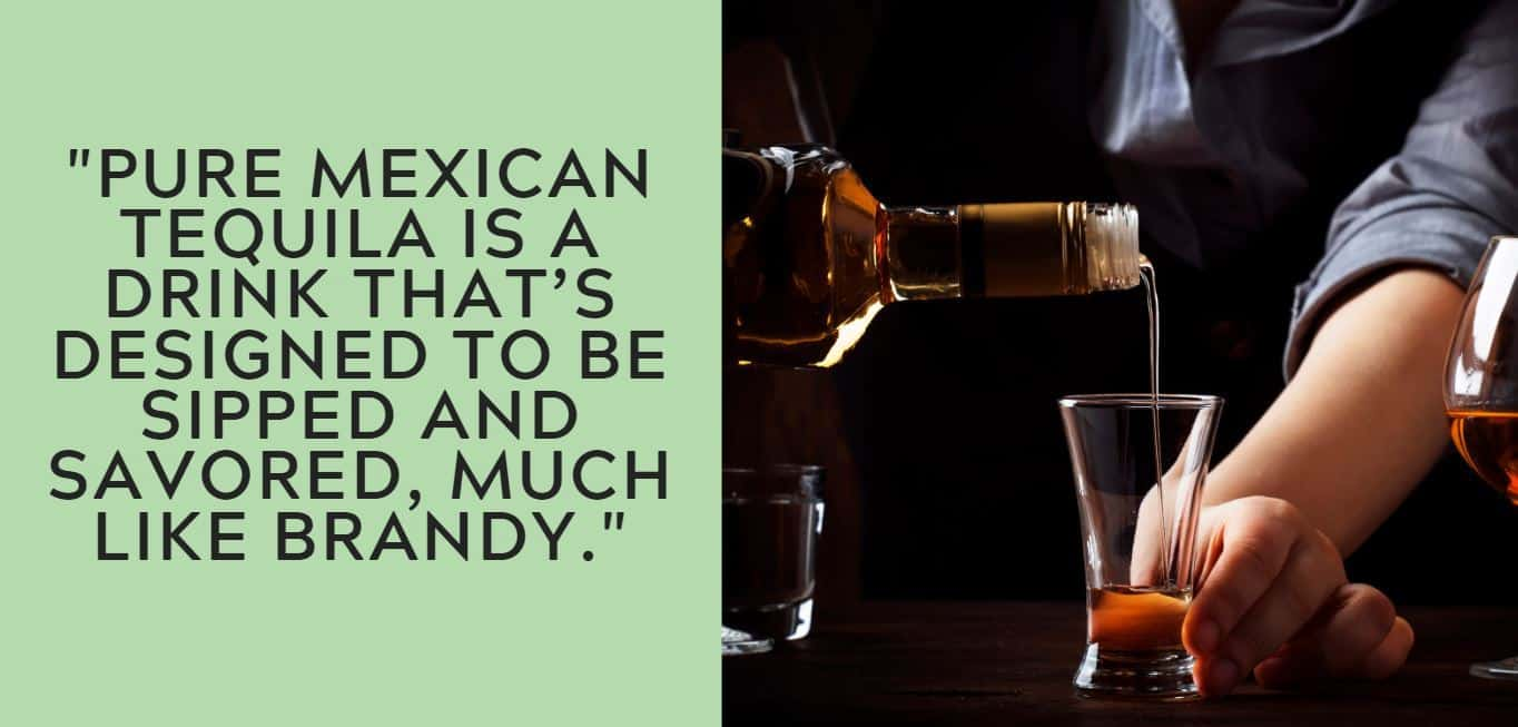 """Pure Mexican tequila is a drink that's designed to be sipped and savored, much like brandy."""