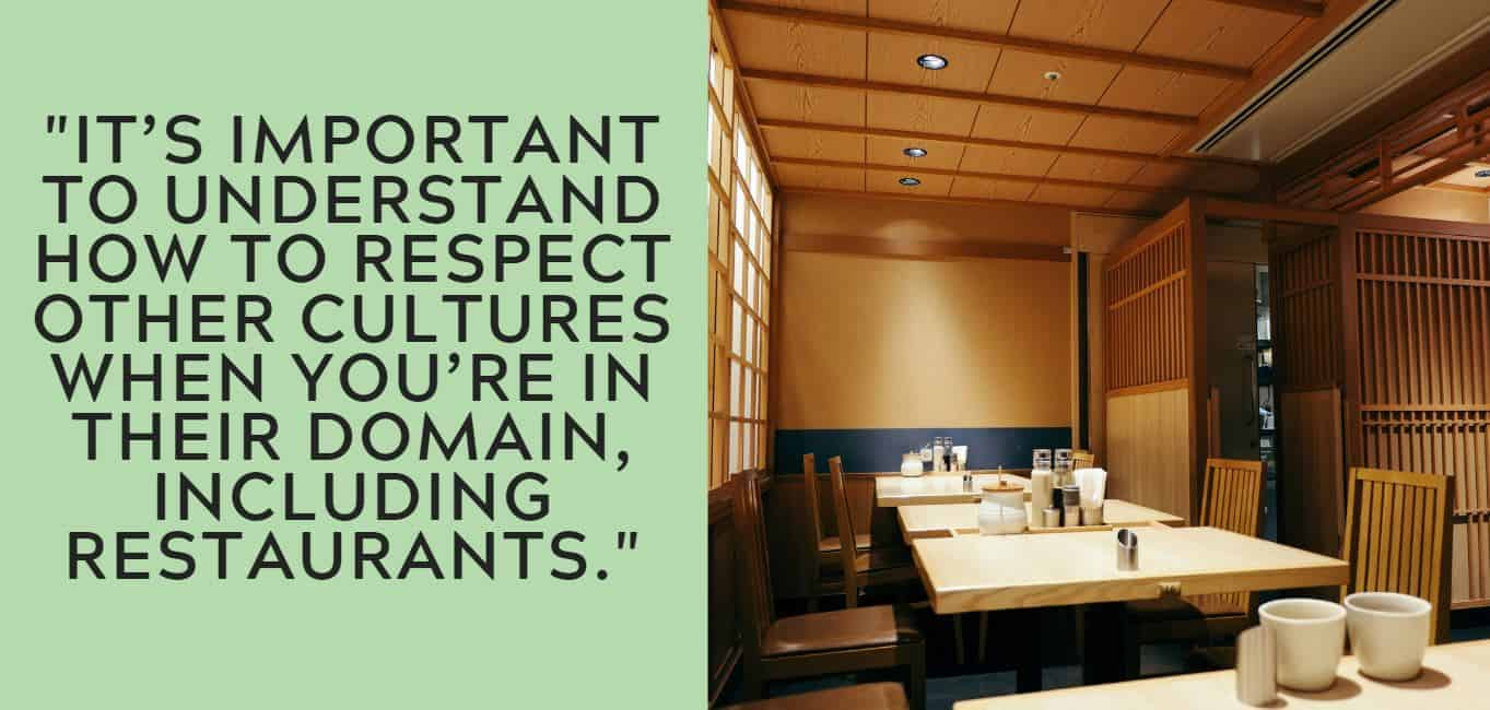 """It's important to understand how to respect other cultures when you're in their domain, including restaurants."""