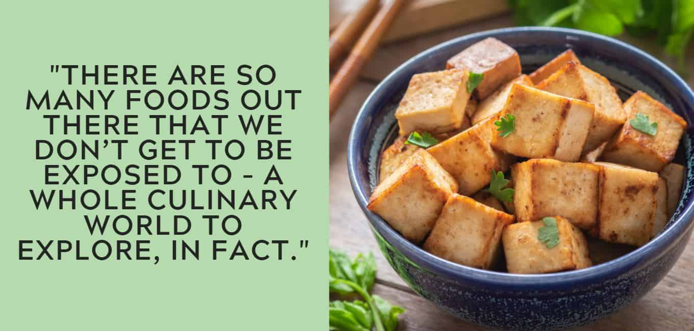 """There are so many foods out there that we don't get to be exposed to – a whole culinary world to explore, in fact."""