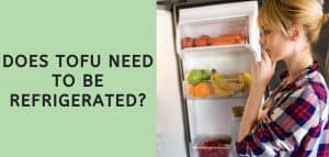 Does Tofu Need to be Refrigerated?