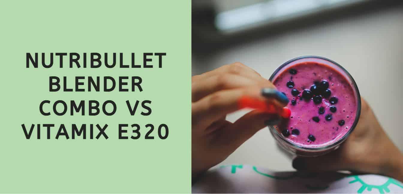 NUTRIBULLET BLENDER COMBO VS VITAMIX E320