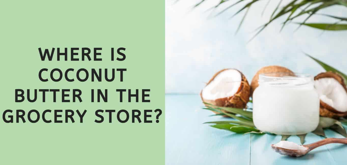 Where is Coconut Butter in the Grocery Store?