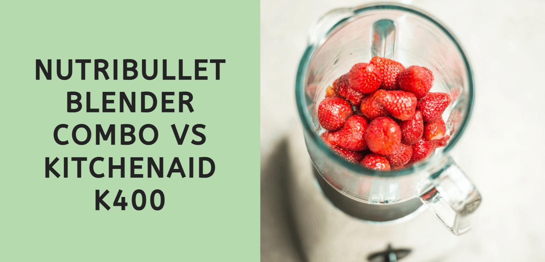 Nutribullet Blender Combo vs KitchenAid K400