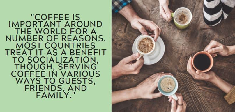 coffee is important around the world for a number of reasons. Most countries treat it as a benefit to socialization, though, serving coffee in various ways to guests, friends, and family.