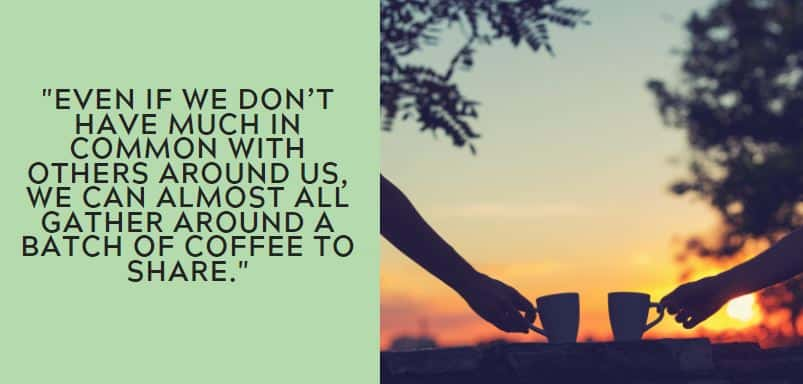 Even if we don't have much in common with others around us, we can almost all gather around a batch of coffee to share.