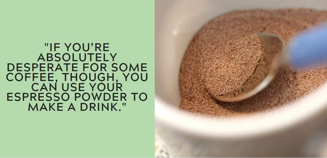 If you're absolutely desperate for some coffee, though, you can use your espresso powder to make a drink.