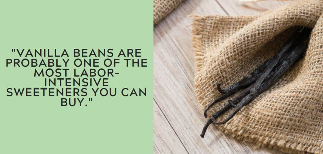 Vanilla beans are probably one of the most labor-intensive sweeteners you can buy.