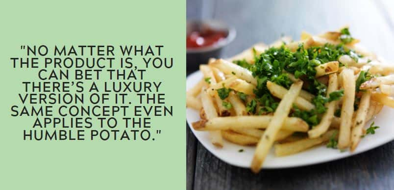 No matter what the product is, you can bet that there's a luxury version of it. The same concept even applies to the humble potato.