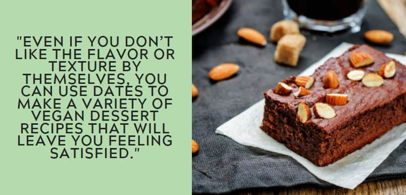 Even if you don't like the flavor or texture by themselves, you can use dates to make a variety of vegan dessert recipes that will leave you feeling satisfied.