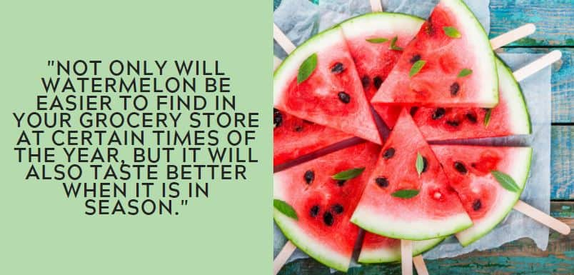 Not only will watermelon be easier to find in your grocery store at certain times of the year, but it will also taste better when it is in season.