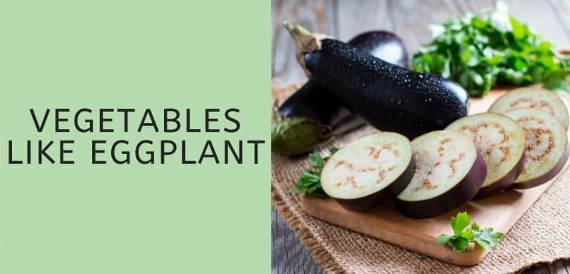 Vegetables like eggplant