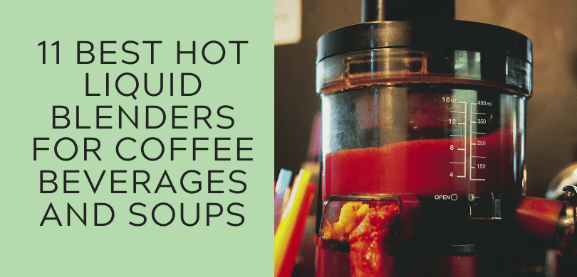 11 Best Hot Liquid Blenders for Coffee Beverages and Soups