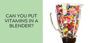 Can you put vitamins in a blender?