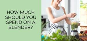 How Much Should You Spend on a Blender?